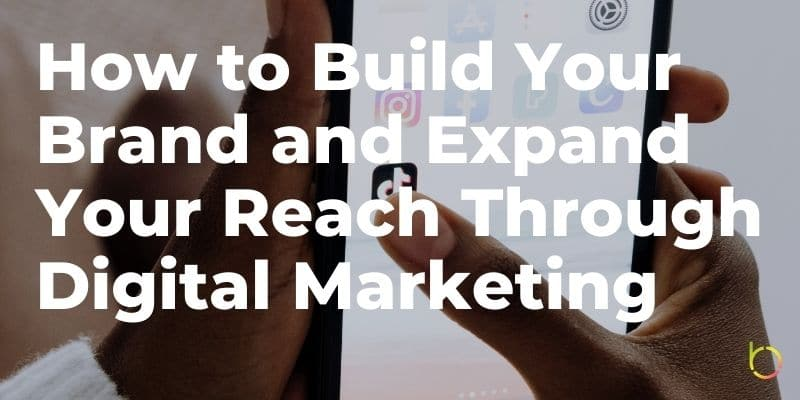 Build Your Brand and Expand Your Reach Through Digital Marketing