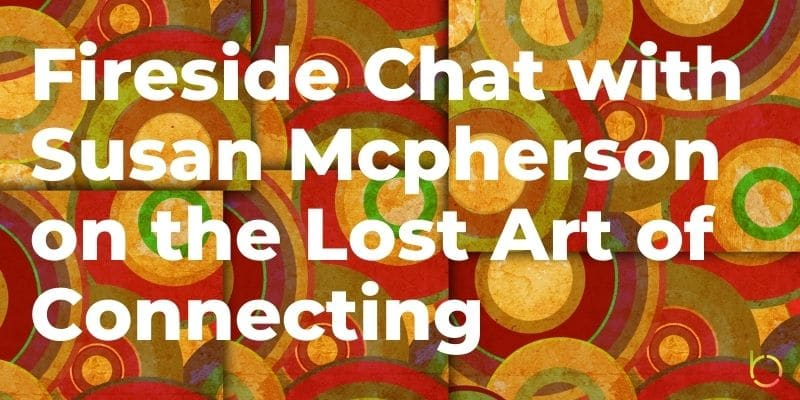 Fireside Chat with Susan Mcpherson on the Lost Art of Connecting