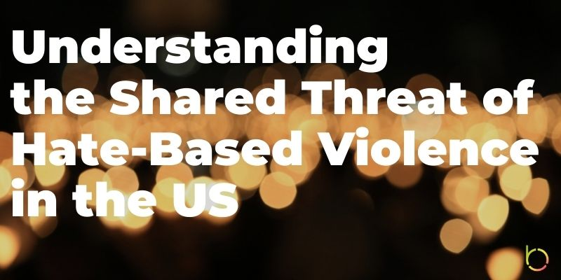 Understanding the Shared Threat of Hate Based Violence in the US