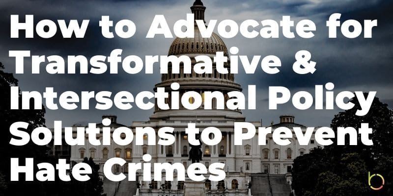 How to Advocate for Transformative & Intersectional Policy Solutions to Prevent Hate Crimes